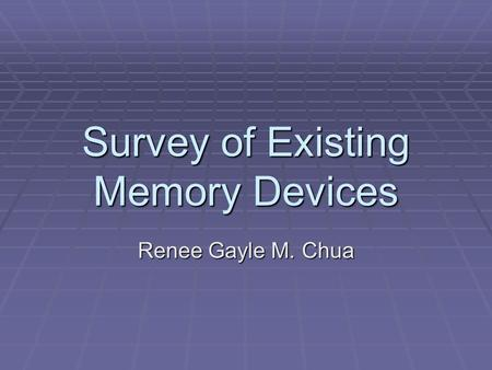 Survey of Existing Memory Devices Renee Gayle M. Chua.