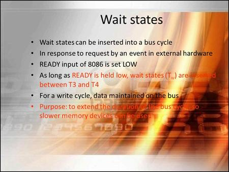 Wait states Wait states can be inserted into a bus cycle In response to request by an event in external hardware READY input of 8086 is set LOW As long.