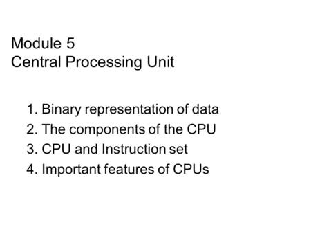 Module 5 Central Processing Unit 1. Binary representation of data 2. The components of the CPU 3. CPU and Instruction set 4. Important features of CPUs.