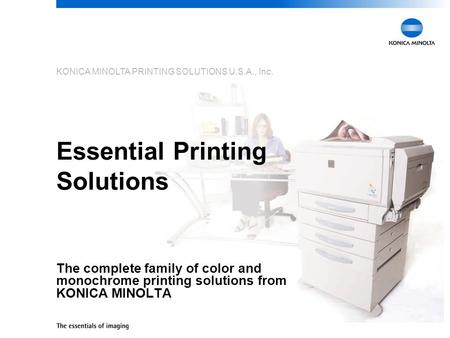 KONICA MINOLTA PRINTING SOLUTIONS U.S.A., Inc. Essential Printing Solutions The complete family of color and monochrome printing solutions from KONICA.
