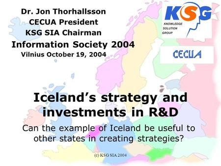 (c) KSG SIA 2004 Iceland's strategy and investments in R&D Dr. Jon Thorhallsson CECUA President KSG SIA Chairman Information Society 2004 Vilnius October.
