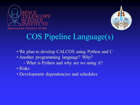 SPACE TELESCOPE SCIENCE INSTITUTE Operated for NASA by AURA COS Pipeline Language(s) We plan to develop CALCOS using Python and C Another programming language?