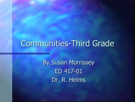 Communities-Third Grade By Susan Morrissey ED 417-01 Dr. R. Helms.