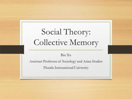 Social Theory: Collective Memory Bin Xu Assistant Professor of Sociology and Asian Studies Florida International University.