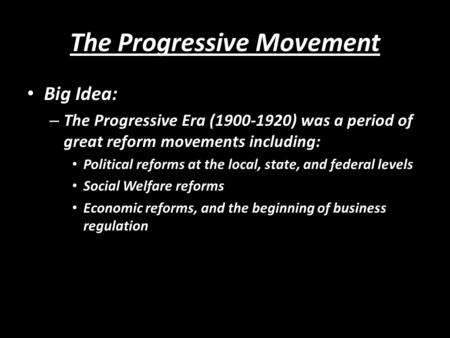 The Progressive Movement Big Idea: – The Progressive Era (1900-1920) was a period of great reform movements including: Political reforms at the local,