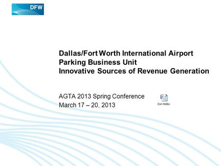 Dallas/Fort Worth International Airport Parking Business Unit Innovative Sources of Revenue Generation AGTA 2013 Spring Conference March 17 – 20, 2013.