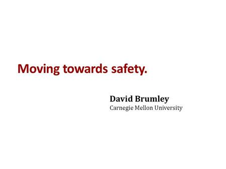 Moving towards safety. David Brumley Carnegie Mellon University.