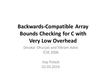 Backwards-Compatible Array Bounds Checking for C with Very Low Overhead Dinakar Dhurjati and Vikram Adve ICSE 2006 Itay Polack 02.03.2014.