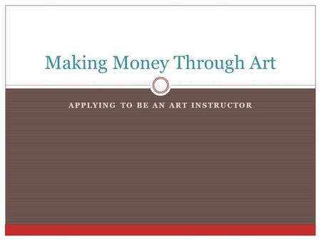 APPLYING TO BE AN ART INSTRUCTOR Making Money Through Art.