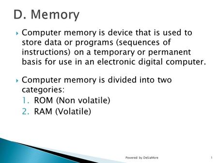  Computer memory is device that is used to store data or programs (sequences of instructions) on a temporary or permanent basis for use in an electronic.