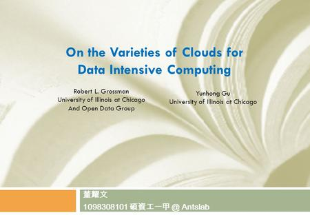 On the Varieties of Clouds for Data Intensive Computing 董耀文 1098308101 Antslab Robert L. Grossman University of Illinois at Chicago And Open Data.