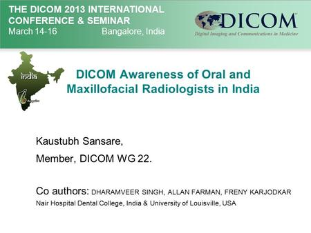 THE DICOM 2013 INTERNATIONAL CONFERENCE & SEMINAR March 14-16Bangalore, India DICOM Awareness of Oral and Maxillofacial Radiologists in India Kaustubh.