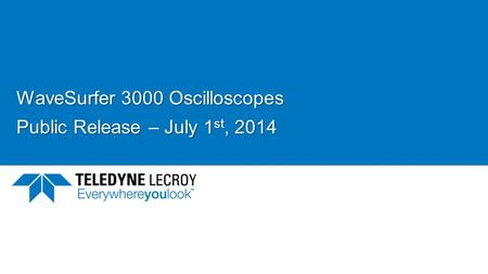 WaveSurfer 3000 Oscilloscopes Public Release – July 1 st, 2014.
