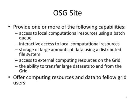 OSG Site Provide one or more of the following capabilities: – access to local computational resources using a batch queue – interactive access to local.