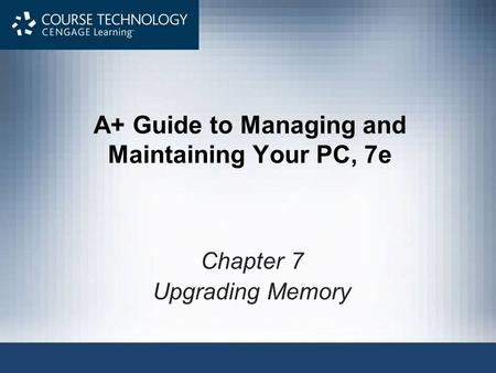 A+ Guide to Managing and Maintaining Your PC, 7e Chapter 7 Upgrading Memory.