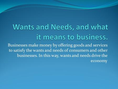 Businesses make money by offering goods and services to satisfy the wants and needs of consumers and other businesses. In this way, wants and needs drive.