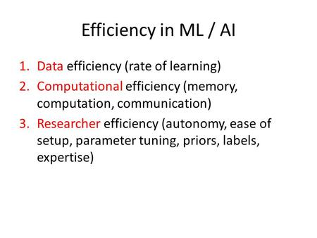 Efficiency in ML / AI 1.Data efficiency (rate of learning) 2.Computational efficiency (memory, computation, communication) 3.Researcher efficiency (autonomy,