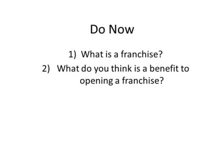 Do Now 1)What is a franchise? 2) What do you think is a benefit to opening a franchise?