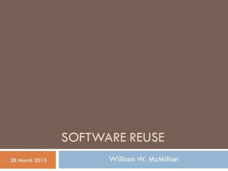 SOFTWARE REUSE 28 March 2013 William W. McMillan.