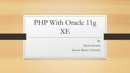 PHP With Oracle 11g XE By Shyam Gurram Eastern Illinois University.
