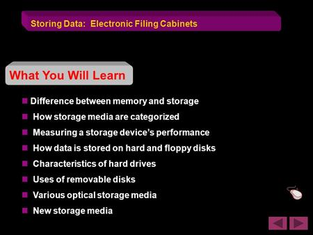 Storing Data: Electronic Filing Cabinets What You Will Learn Difference between memory and storage How storage media are categorized Measuring a storage.