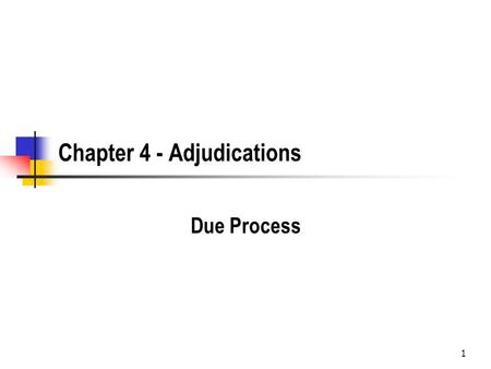 1 Chapter 4 - Adjudications Due Process. 2 Types of Due Process Substantive Due Process refers to limits on what government can regulate Federal - commerce.