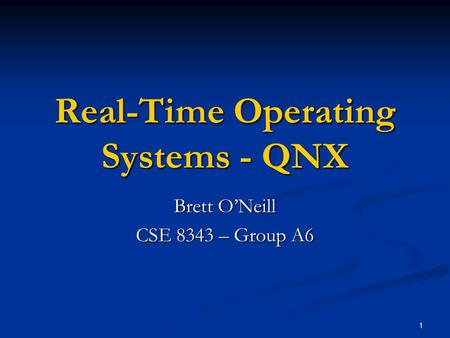 1 Real-Time Operating Systems - QNX Brett O'Neill CSE 8343 – Group A6.