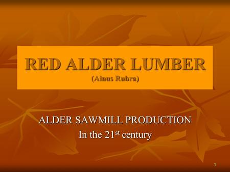 RED ALDER LUMBER (Alnus Rubra) ALDER SAWMILL PRODUCTION In the 21 st century 1.