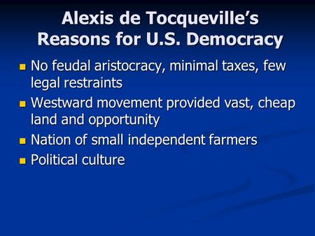 Alexis de Tocqueville's Reasons for U.S. Democracy No feudal aristocracy, minimal taxes, few legal restraints No feudal aristocracy, minimal taxes, few.
