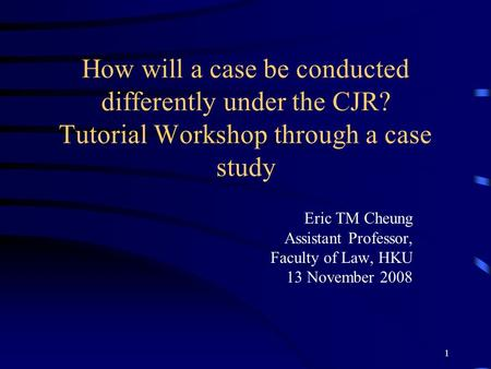 1 How will a case be conducted differently under the CJR? Tutorial Workshop through a case study Eric TM Cheung Assistant Professor, Faculty of Law, HKU.