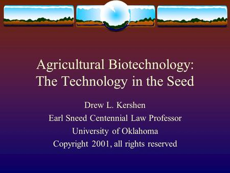 Agricultural Biotechnology: The Technology in the Seed Drew L. Kershen Earl Sneed Centennial Law Professor University of Oklahoma Copyright 2001, all rights.