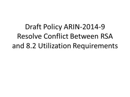 Draft Policy ARIN-2014-9 Resolve Conflict Between RSA and 8.2 Utilization Requirements.