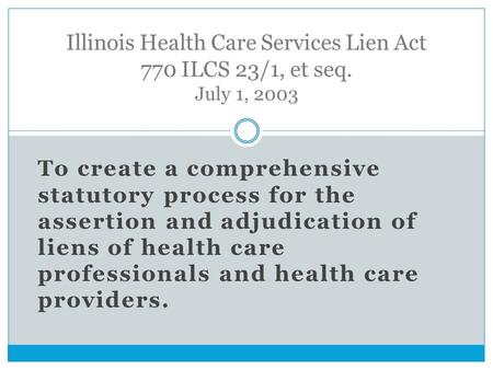 To create a comprehensive statutory process for the assertion and adjudication of liens of health care professionals and health care providers. Illinois.
