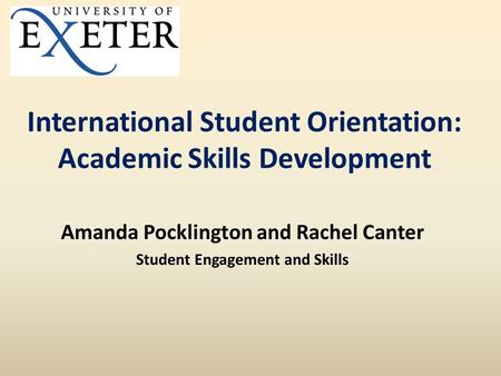 International Student Orientation: Academic Skills Development Amanda Pocklington and Rachel Canter Student Engagement and Skills.