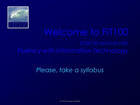 Welcome to FIT100 (CSE100 and Info100) Fluency with Information Technology Please, take a syllabus © 2003 Lawrence Snyder.