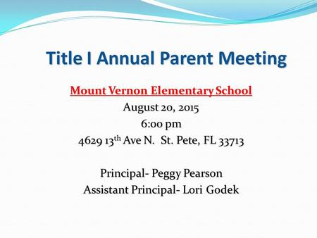 Title I Annual Parent Meeting Mount Vernon Elementary School August 20, 2015 6:00 pm 4629 13 th Ave N. St. Pete, FL 33713 Principal- Peggy Pearson Assistant.