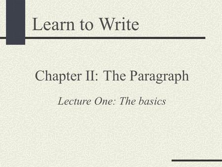 Learn to Write Chapter II: The Paragraph Lecture One: The basics.