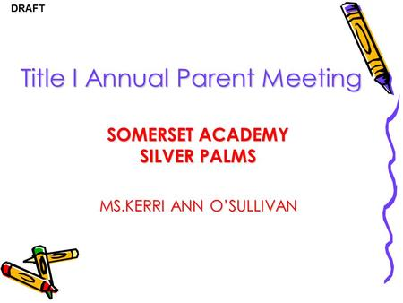 DRAFT Title I Annual Parent Meeting SOMERSET ACADEMY SILVER PALMS MS.KERRI ANN O'SULLIVAN.