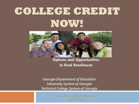 COLLEGE CREDIT NOW! Options and Opportunities In Dual Enrollment Georgia Department of Education University System of Georgia Technical College System.