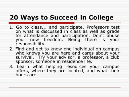 20 Ways to Succeed in College 1. Go to class... and participate. Professors test on what is discussed in class as well as grade for attendance and participation.
