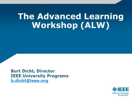 The Advanced Learning Workshop (ALW) Burt Dicht, Director IEEE University Programs