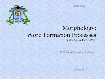 Morphology: Word Formation Processes (Yule, 2003 & Jarvie, 1993) M.C. Rafael Velasco Argente Linguistics Spring 2012.