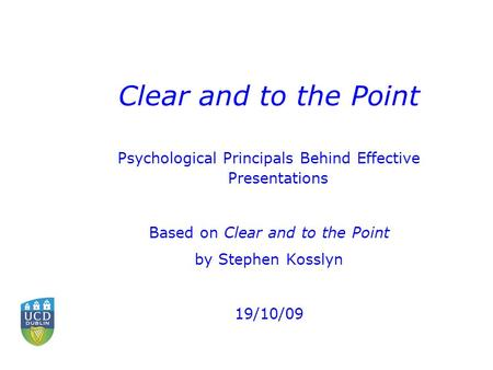 Clear and to the Point Psychological Principals Behind Effective Presentations Based on Clear and to the Point by Stephen Kosslyn 19/10/09.