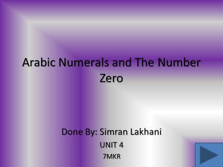 Arabic Numerals and The Number Zero Done By: Simran Lakhani UNIT 4 7MKR.