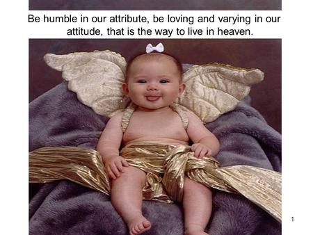 1 Be humble in our attribute, be loving and varying in our attitude, that is the way to live in heaven.