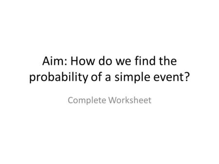Aim: How do we find the probability of a simple event? Complete Worksheet.