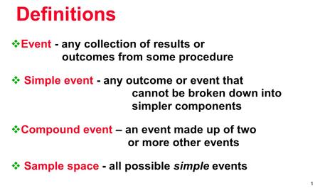 1  Event - any collection of results or outcomes from some procedure  Simple event - any outcome or event that cannot be broken down into simpler components.