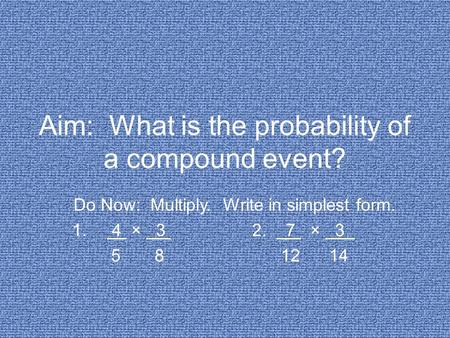 Aim: What is the probability of a compound event? Do Now: Multiply. Write in simplest form. 1. 4 × 3 2. 7 × 3 5 8 12 14.