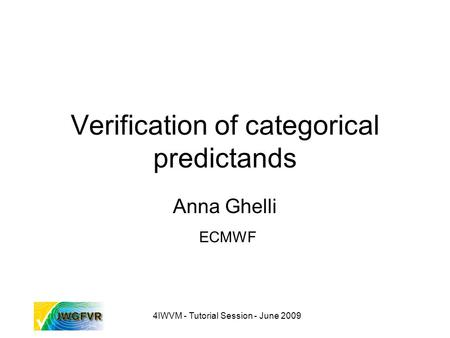 4IWVM - Tutorial Session - June 2009 Verification of categorical predictands Anna Ghelli ECMWF.