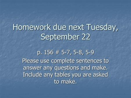 Homework due next Tuesday, September 22 p. 156 # 5-7, 5-8, 5-9 Please use complete sentences to answer any questions and make. Include any tables you are.